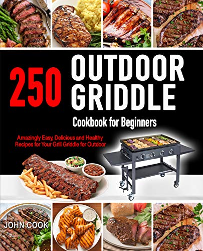 Outdoor Griddle Cookbook for Beginners: 250 Amazingly Easy, Delicious and Healthy Recipes for Your Grill Griddle for Your Grill Griddle for Outdoor (English Edition)