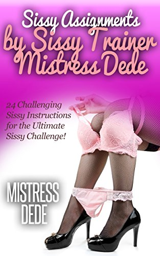 Sissy Assignments by Sissy Trainer Mistress Dede: 24 Challenging Sissy Instructions for the Ultimate Sissy Challenge! (Sissy Boy Feminization Training) (English Edition)