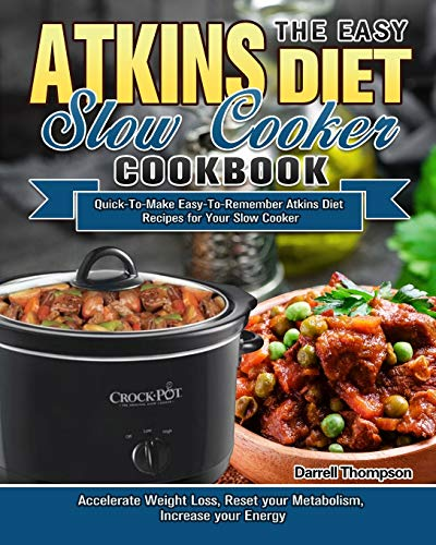 The Easy Atkins Diet Slow Cooker Cookbook: Quick-To-Make Easy-To-Remember Atkins Diet Recipes for Your Slow Cooker. (Accelerate Weight Loss, Reset your Metabolism, Increase your Energy)