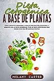 DIETA CETOGÉNICA A BASE DE PLANTAS: Cómo limpiar su organismo y reducir inflamación, colesterol y diabetes con la dieta cetogénica. Plan de dieta vegetariana para perder peso con 30 sabrosas recetas