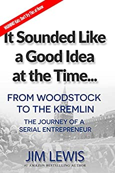 It Sounded Like a Good Idea at the Time...: From Woodstock to the Kremlin: The Journey of a Serial Entrepreneur by [Jim Lewis]