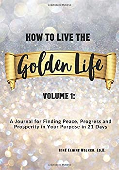 Paperback How to Live the Golden Life: Volume 1: A Journal for Finding Peace, Progress and Prosperity in Your Purpose in 21 Days Book