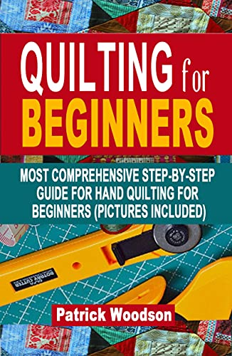 QUILTING FOR BEGINNERS: Most Comprehensive Step-By-Step Guide For Hand Quilting For Beginners (Pictures Included) - (Sewing Patterns, Quilt Patterns , Sewing for Beginners)) by [Patrick Woodson]