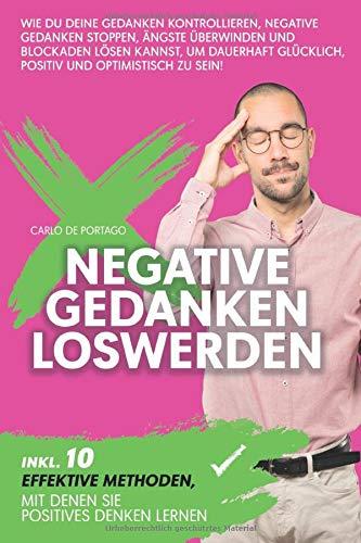Negative Gedanken loswerden: Wie Du Deine Gedanken kontrollieren, negative Gedanken stoppen, Ängste überwinden und Blockaden lösen kannst, um dauerhaft glücklich, positiv und optimistisch zu sein!
