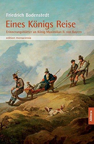 Eines Königs Reise: Erinnerungsblätter an König Maximilian II. von Bayern. In der Auswahl von Joseph Hofmiller von 1925 (edition monacensia)