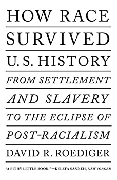 How Race Survived US History  From Settlement and Slavery to the Eclipse of Post-racialism
