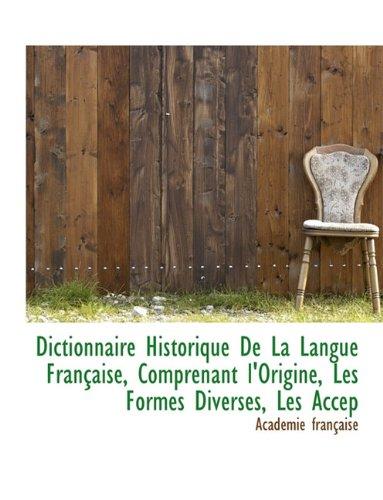 Dictionnaire Historique de la Langue Française, Comprenant l'Origine, Les Formes Diverses, Les Accep