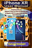 iPhone XR User Manual: Complete Guide for a Beginner & Senior on iPhone XR Operation and the Upgrade of iOS 12 to Latest Version with Many Screenshots & Tips