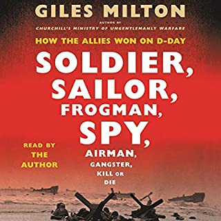 Soldier, Sailor, Frogman, Spy, Airman, Gangster, Kill or Die     How the Allies Won on D-Day              By:                                                                                                                                 Giles Milton                               Narrated by:                                                                                                                                 Giles Milton                      Length: 15 hrs and 48 mins     40 ratings     Overall 4.6