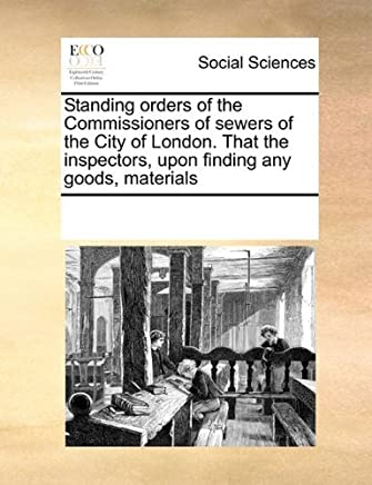 Standing orders of the Commissioners of sewers of the City of London. That the inspectors, upon finding any goods, materials by See Notes Multiple Contributors (2010-11-20)