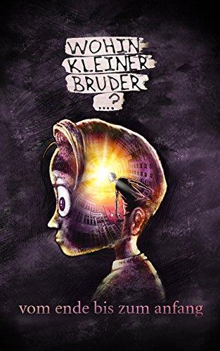Wohin Kleiner Bruder...?: vom ende bis zum anfang (German Edition)