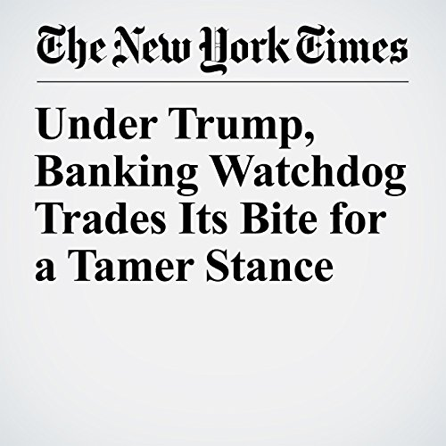 Under Trump, Banking Watchdog Trades Its Bite for a Tamer Stance audiobook cover art