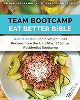 TEAM Bootcamp | Eat Better Bible - Paleo Recipes & Primal Nutrition Advice That Works: Tried & Tested Rapid Weight Loss Recipes from the UK's Most Effective Residential Boot Camp