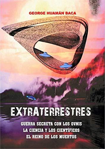 EXTRATERRESTRES: Guerra secreta con los ovnis, el reino de los muertos, la ciencia