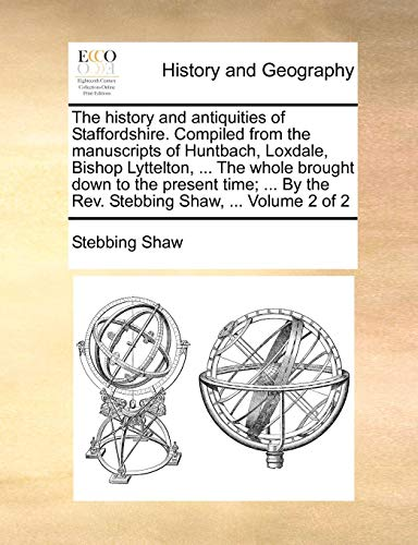 The history and antiquities of Staffordshire. Compiled from the manuscripts of Huntbach, Loxdale, Bishop Lyttelton, ... The whole brought down to the ... By the Rev. Stebbing Shaw, ...  Volume 2 of 2