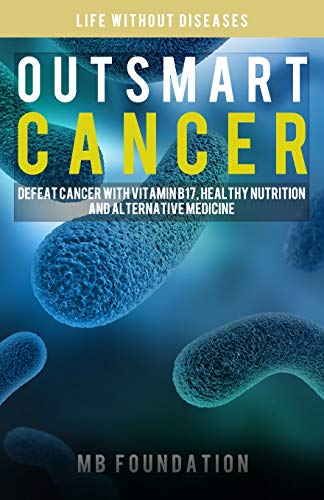 Outsmart Cancer: Defeat Cancer With Vitamin B17, Healthy Nutrition and Alternative Medicine