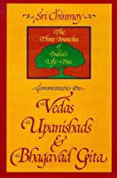 Commentaries on the Vedas, the Upanishads and the Bhagavad Gita: The Three Branches of India's Life-Tree