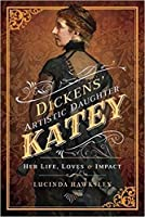 Dickens's Artistic Daughter Katey: Her Life, Loves and Impact