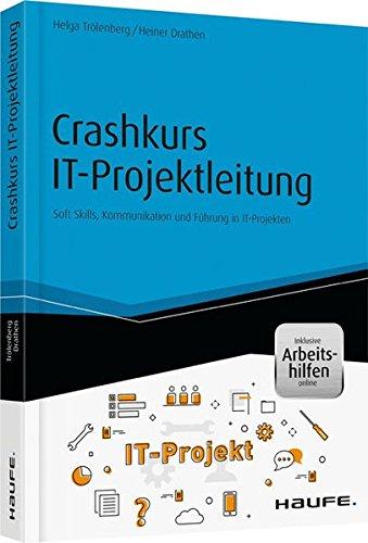 Crashkurs IT-Projektleitung - inkl. Arbeitshilfen online: Soft Skills, Kommunikation und Führung in IT-Projekten (Haufe Fachbuch)