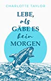 Lebe, als gäbe es kein Morgen: Ein Liebesroman mit Tiefgang vor atemberaubender Kulisse (Insel der Wale 1)