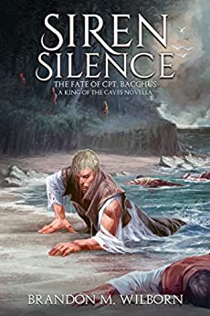 Siren Silence: The Fate of Cpt. Bacchus: A King of The Caves Novella (The King of the Caves) by [Brandon M Wilborn]