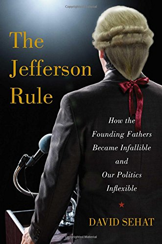 Image of The Jefferson Rule: How the Founding Fathers Became Infallible and Our Politics Inflexible
