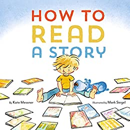 How to Read a Story: (Illustrated Children's Book, Picture Book for Kids, Read Aloud Kindergarten Books) by [Kate Messner, Mark Siegel]