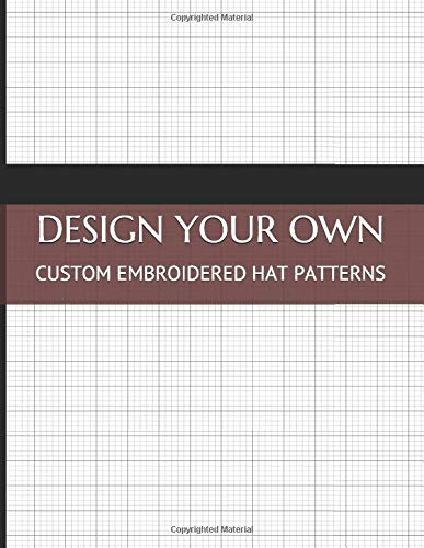 Design Your Own Custom Embroidered Hat Patterns: Drawing Book to Create Hat Templates and Write Instructions and Notes About the Project