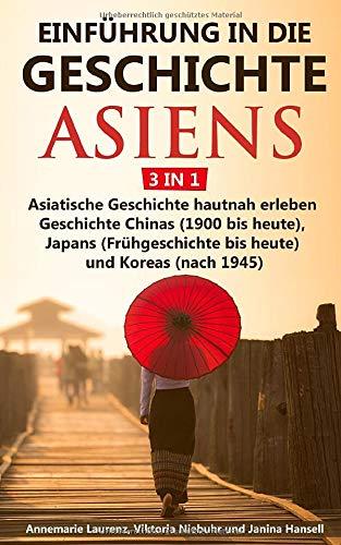 Einführung in die Geschichte Asiens - 3 in 1: Asiatische Geschichte hautnah erleben - Geschichte Chinas (1900 bis heute), Japans (Frühgeschichte bis heute) und Koreas (nach 1945)