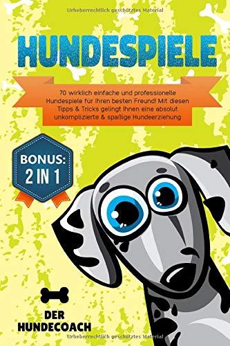 Hundespiele: 70 wirklich einfache und professionelle Hundespiele für Ihren besten Freund! Mit diesen Tipps & Tricks gelingt Ihnen eine absolut unkomplizierte & spaßige Hundeerziehung