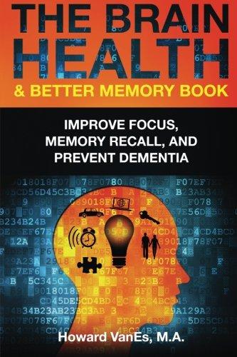 Download The Brain Health & Better Memory Book: Improve Focus, Memory Recall, and Prevent Dementia 0692392211