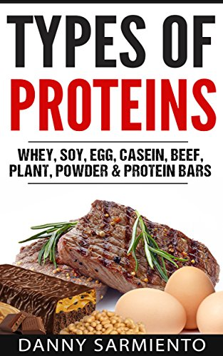 Types of Proteins: Whey, Soy, Egg, Casein, Beef, Plant, Powder & Protein Bars (English Edition)