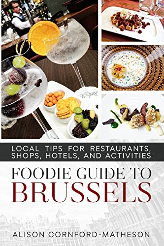 The Foodie Guide to Brussels: Local Tips for Restaurants, Shops, Hotels, and Activities