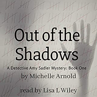 Out of the Shadows     A Detective Amy Sadler Mystery, Book 1              By:                                                                                                                                 Michelle Arnold                               Narrated by:                                                                                                                                 Lisa L Wiley                      Length: 6 hrs and 2 mins     4 ratings     Overall 4.5