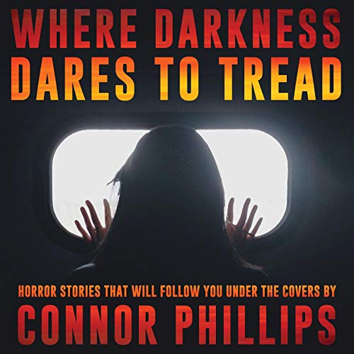 Where Darkness Dares to Tread: Horror Stories That Will Follow You Under the Covers Audiobook By Connor Phillips cover art