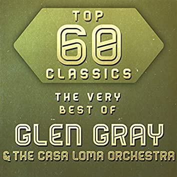 Top 60 Classics -  The Very Best of Glen Gray & The Casa Loma Orchestra