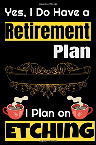 Yes I DO Have a Retirement Plan, I Plan on Etching: Etching Notebook Gifts For etching Lovers To schedule Their Programs with etching cream and also ... Collectors - Blank Lined Notebook Journal