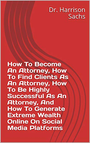 How To Become An Attorney, How To Find Clients As An Attorney, How To Be Highly Successful As An Attorney, And How To Generate Extreme Wealth Online On Social Media Platforms (English Edition)
