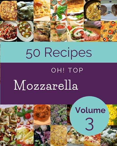 Oh! Top 50 Mozzarella Recipes Volume 3: An One-of-a-kind Mozzarella Cookbook