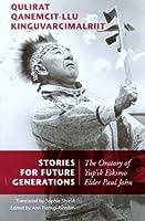 Stories for Future Generations/Qulirat Qanemcit-Llu Kinguvarcimalriit: The Oratory of Yup'Ik Elder Paul John