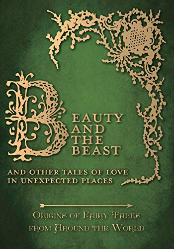 Beauty and the Beast – And Other Tales of Love in Unexpected Places (Origins of Fairy Tales from Around the World) (Origins of the Fairy Tales from Around the World)
