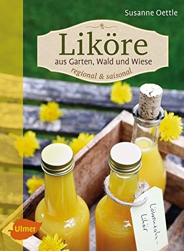 Liköre – regional und saisonal: Aus Garten, Wald und Wiese