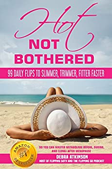 Hot, Not Bothered: 99 Daily Flips to Slimmer, Trimmer, Fitter Faster So You Can Master Metabolism Before, During, and (long) After Menopause by [Debra Atkinson]
