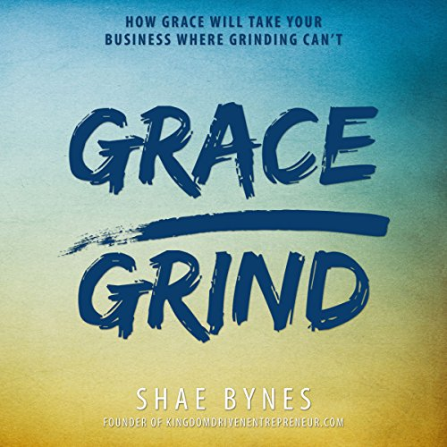 Grace Over Grind: How Grace Will Take Your Business Where Grinding Can't audiobook cover art