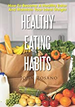 Healthy Eating Habits: How To Become A Healthy Eater And Maintain Your Ideal Weight
