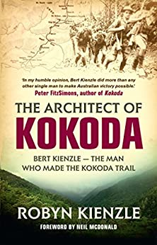 The Architect of Kokoda: Bert Kienzle - the man who made the Kokoda track (Hachette Military Collec) by [Robyn Kienzle]