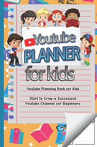 Youtube Planner for Kids: Start to Build Organize and Grow Your Successful Channel for Beginners, (Youtube Planning Book for Kids ) How to be a Youtuber