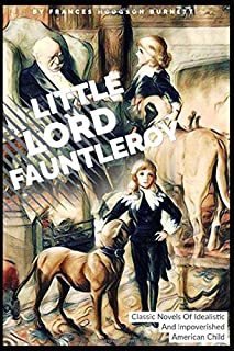 Little Lord Fauntleroy By Frances Hodgson Burnett: Classic Novels Of Idealistic And Impoverished American Child (Annotated)
