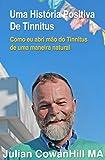 Uma História Positiva de Tinnitus (zumbido nos ouvidos): Como eu abri mão do Tinnitus de uma maneira natural (Portuguese Edition)
