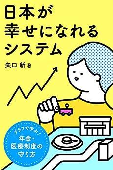 [矢口 新]の日本が幸せになれるシステム: グラフで学ぶ、年金・医療制度の守り方